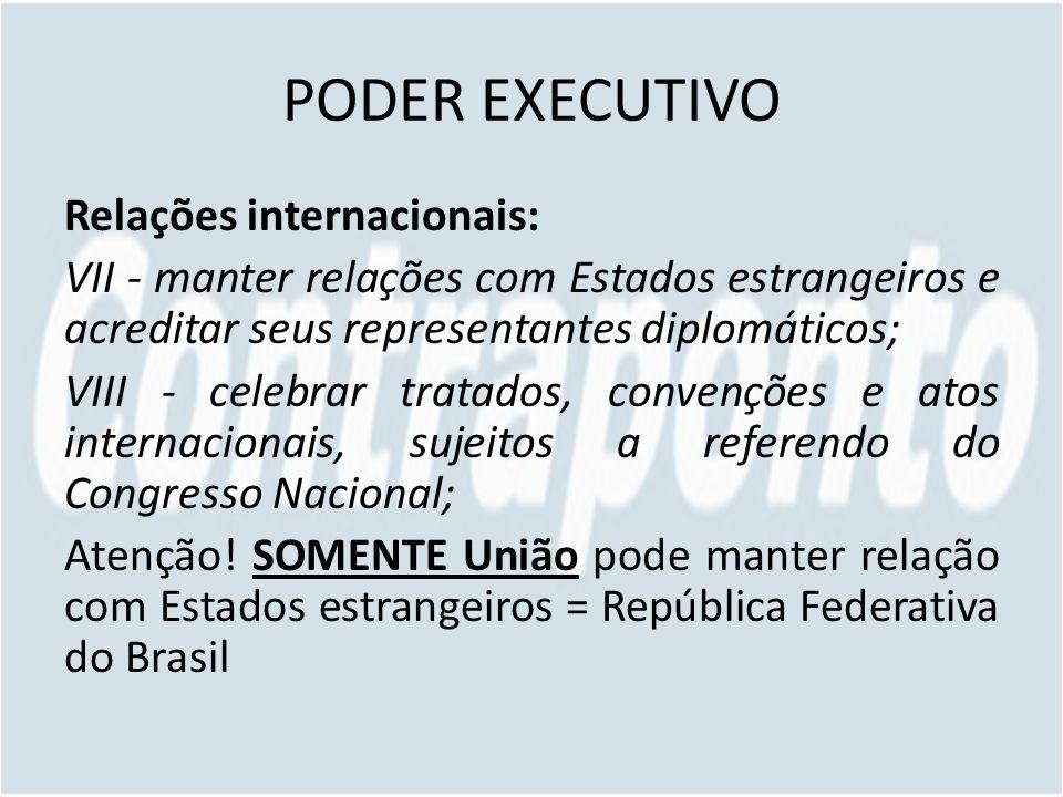 PODER EXECUTIVO Relações internacionais: VII - manter relações com Estados estrangeiros e acreditar seus representantes diplomáticos; VIII - celebrar tratados, convenções e atos internacionais, sujeitos a referendo do Congresso Nacional; Atenção.