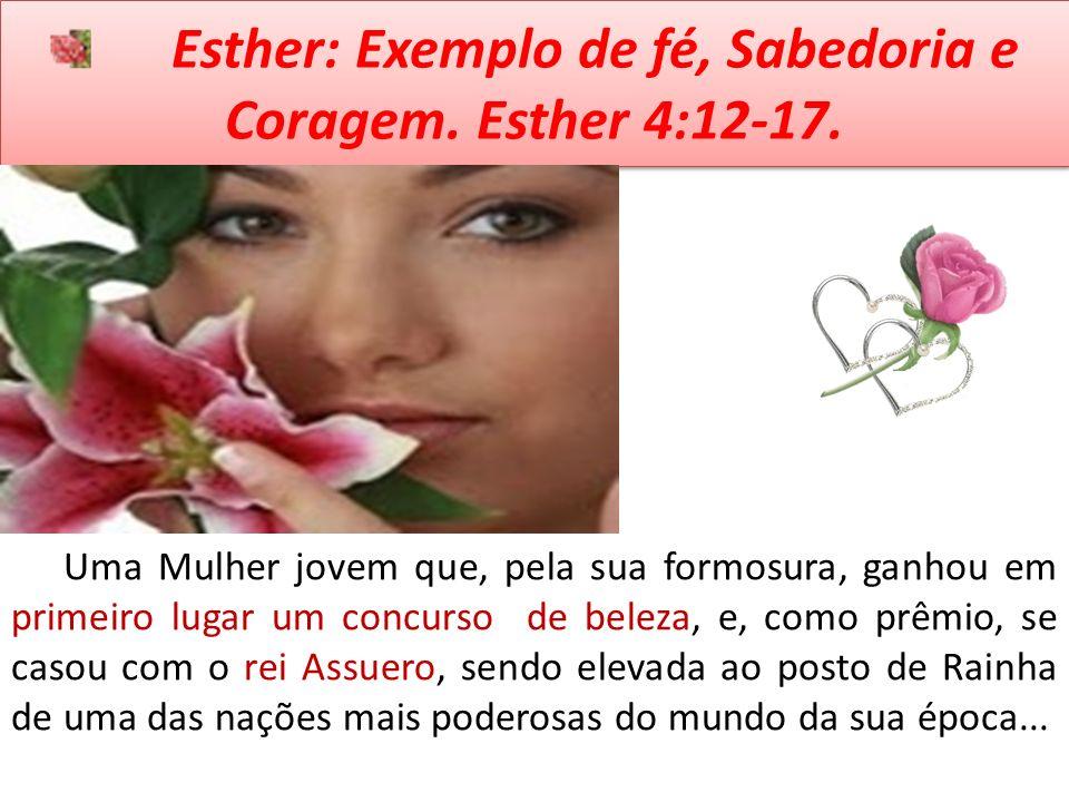 Esther: Exemplo de fé, Sabedoria e Coragem. Esther 4:12-17. Uma Mulher jovem que, pela sua formosura, ganhou em primeiro lugar um concurso de beleza,