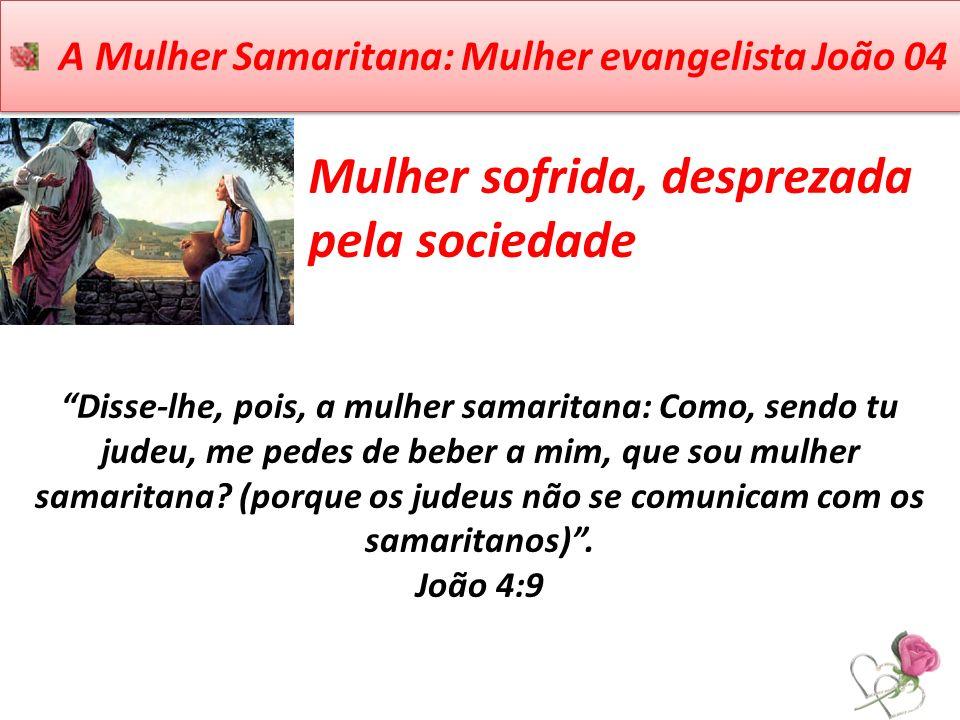 A Mulher Samaritana: Mulher evangelista João 04 Mulher sofrida, desprezada pela sociedade Disse-lhe, pois, a mulher samaritana: Como, sendo tu judeu,