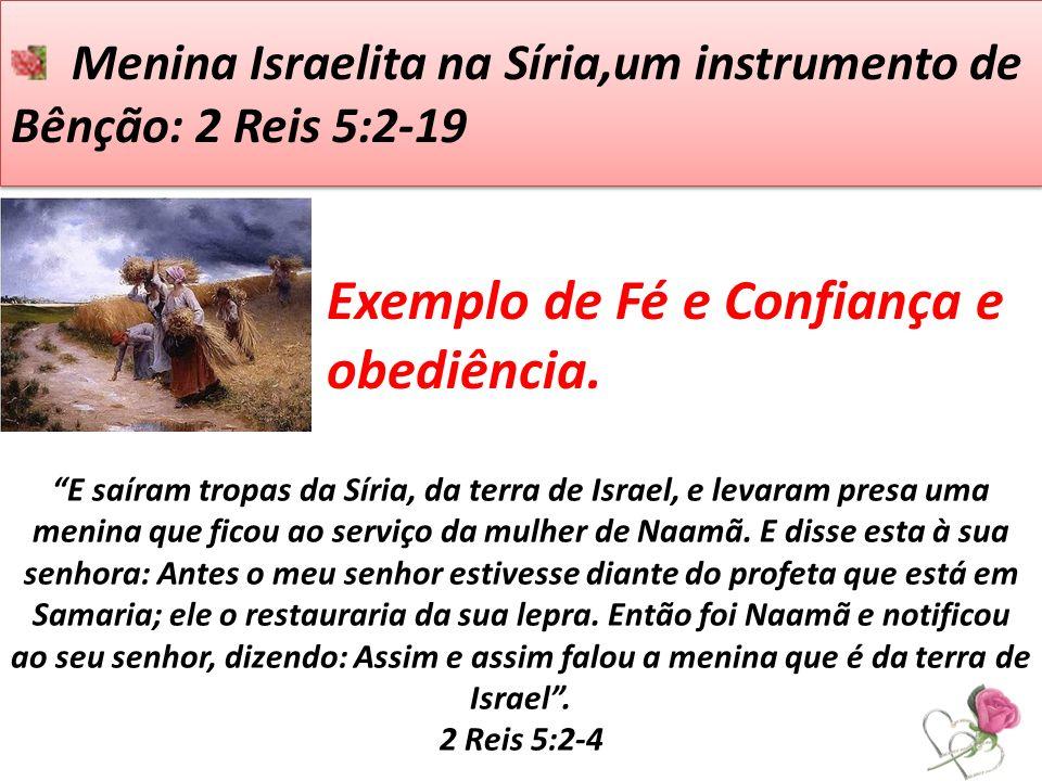 Menina Israelita na Síria,um instrumento de Bênção: 2 Reis 5:2-19 E saíram tropas da Síria, da terra de Israel, e levaram presa uma menina que ficou a