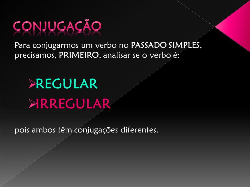 Para conjugarmos um verbo no PASSADO SIMPLES, precisamos, PRIMEIRO, analisar se o verbo é: REGULAR REGULAR IRREGULAR IRREGULAR pois ambos têm conjugaç