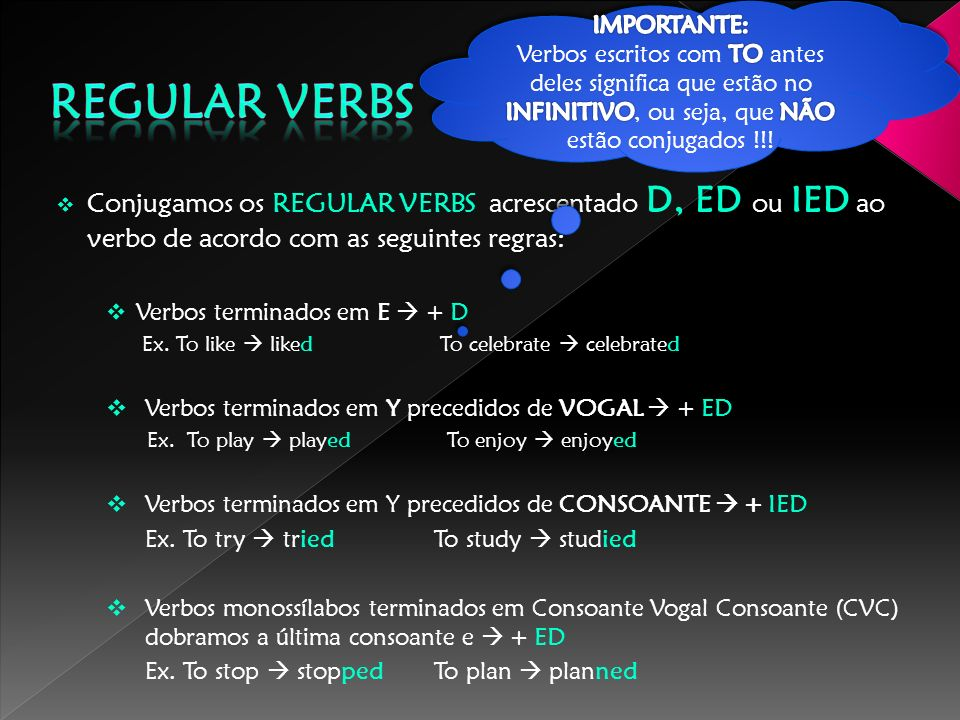 Conjugamos os REGULAR VERBS acrescentado D, ED ou IED ao verbo de acordo com as seguintes regras: Verbos terminados em E + D Ex. To like liked To cele