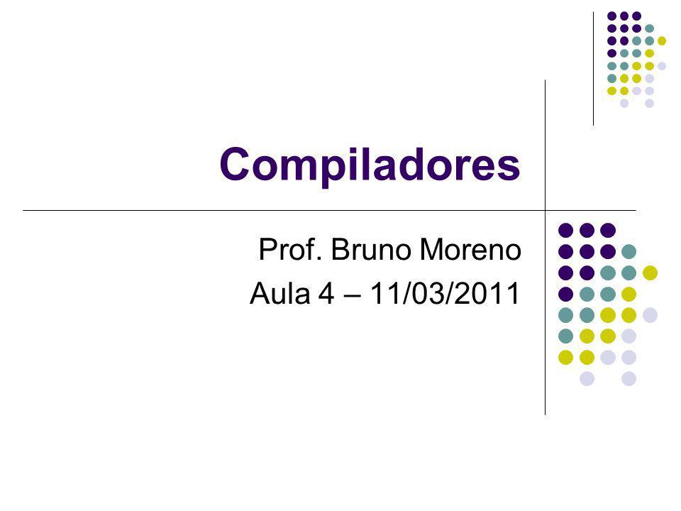 Compiladores Prof. Bruno Moreno Aula 4 – 11/03/2011