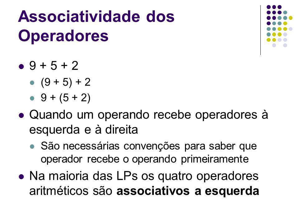 Associatividade dos Operadores 9 + 5 + 2 (9 + 5) + 2 9 + (5 + 2) Quando um operando recebe operadores à esquerda e à direita São necessárias convenções para saber que operador recebe o operando primeiramente Na maioria das LPs os quatro operadores aritméticos são associativos a esquerda