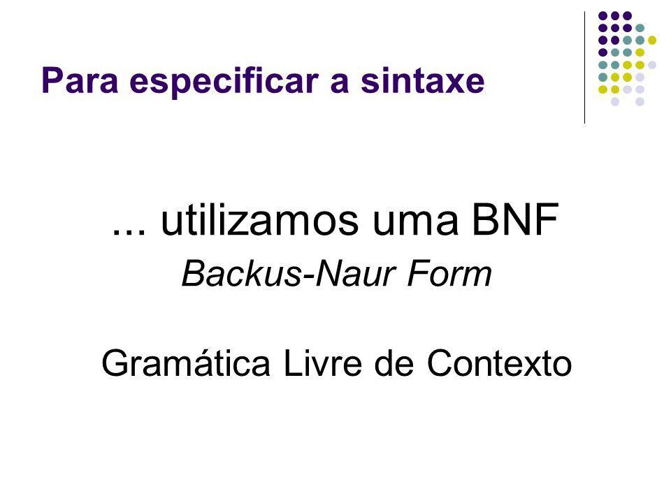 Para especificar a sintaxe... utilizamos uma BNF Backus-Naur Form Gramática Livre de Contexto