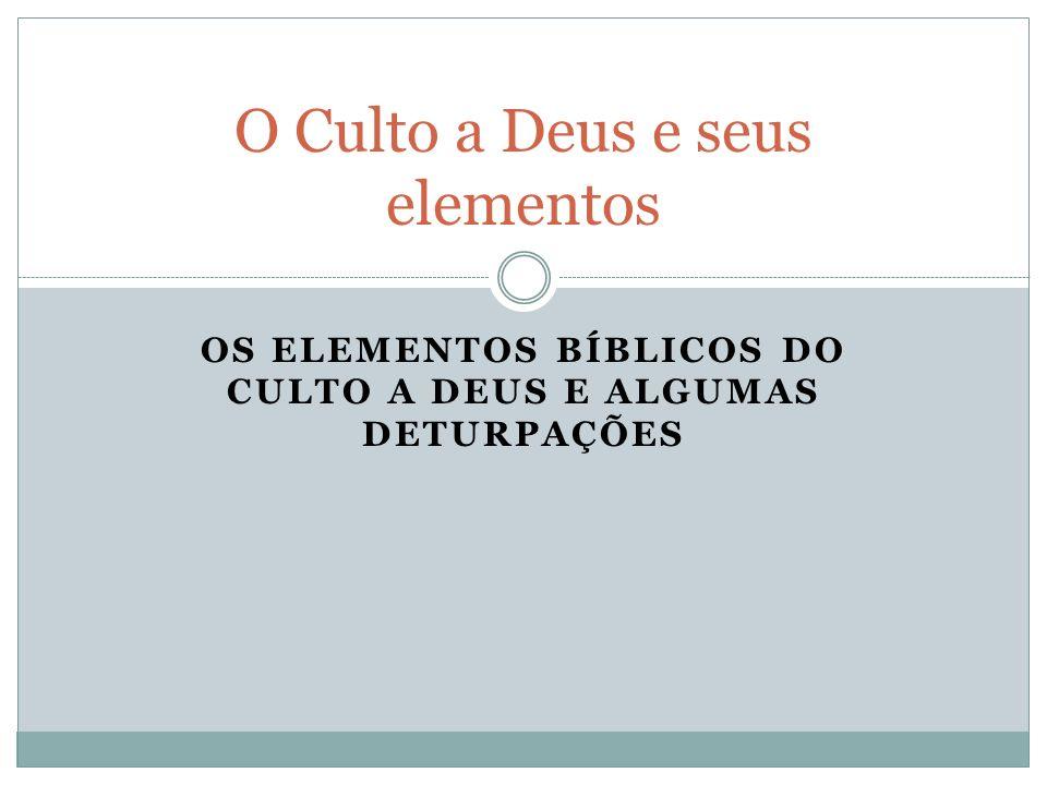 OS ELEMENTOS BÍBLICOS DO CULTO A DEUS E ALGUMAS DETURPAÇÕES O Culto a Deus e seus elementos