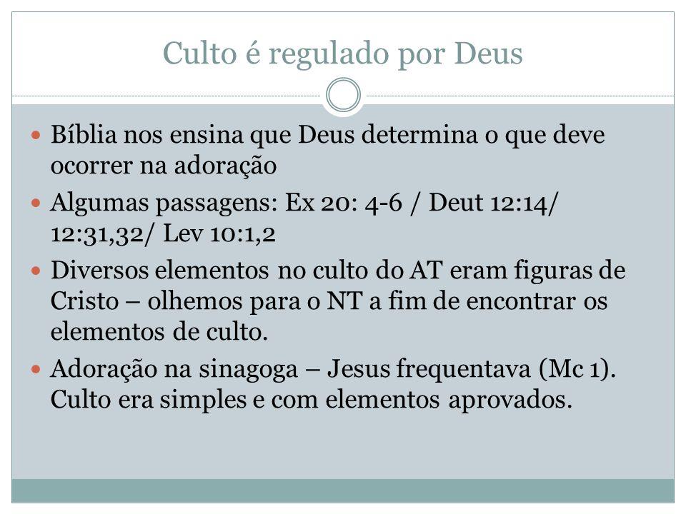 Culto é regulado por Deus Bíblia nos ensina que Deus determina o que deve ocorrer na adoração Algumas passagens: Ex 20: 4-6 / Deut 12:14/ 12:31,32/ Le