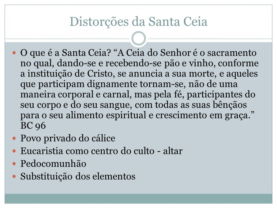 Distorções da Santa Ceia O que é a Santa Ceia? A Ceia do Senhor é o sacramento no qual, dando-se e recebendo-se pão e vinho, conforme a instituição de