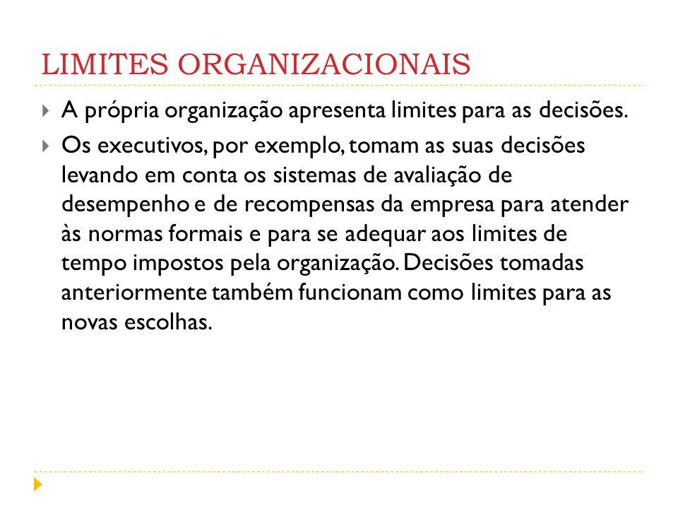 LIMITES ORGANIZACIONAIS A própria organização apresenta limites para as decisões. Os executivos, por exemplo, tomam as suas decisões levando em conta