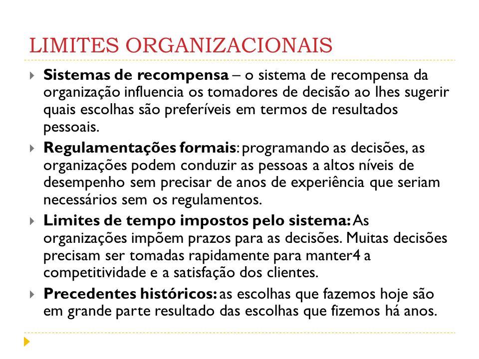 LIMITES ORGANIZACIONAIS Sistemas de recompensa – o sistema de recompensa da organização influencia os tomadores de decisão ao lhes sugerir quais escol