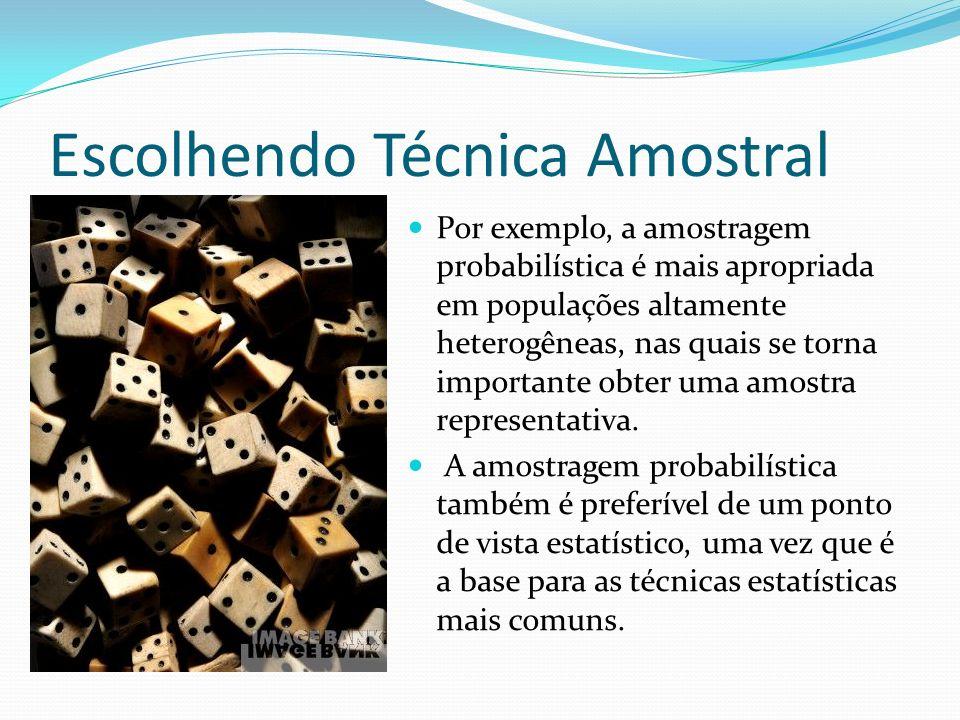 Escolhendo Técnica Amostral Por exemplo, a amostragem probabilística é mais apropriada em populações altamente heterogêneas, nas quais se torna import