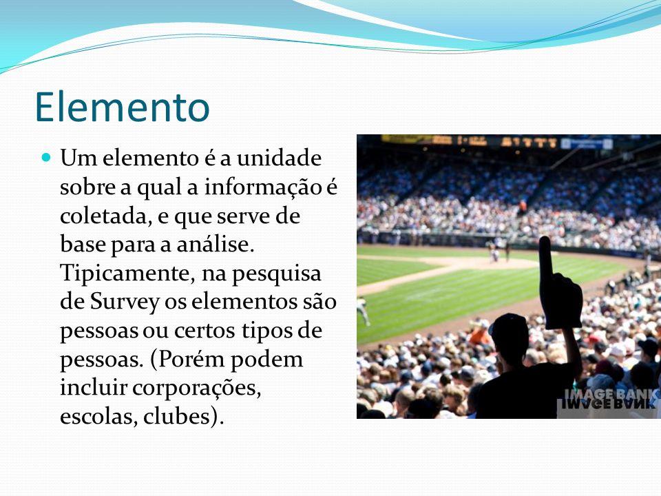 Elemento Um elemento é a unidade sobre a qual a informação é coletada, e que serve de base para a análise. Tipicamente, na pesquisa de Survey os eleme