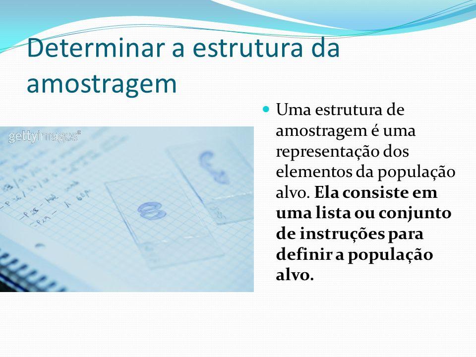 Determinar a estrutura da amostragem Uma estrutura de amostragem é uma representação dos elementos da população alvo. Ela consiste em uma lista ou con