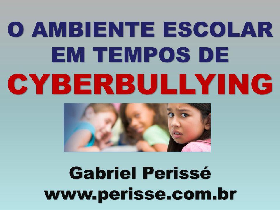 O AMBIENTE ESCOLAR EM TEMPOS DE CYBERBULLYING Gabriel Perissé www.perisse.com.br