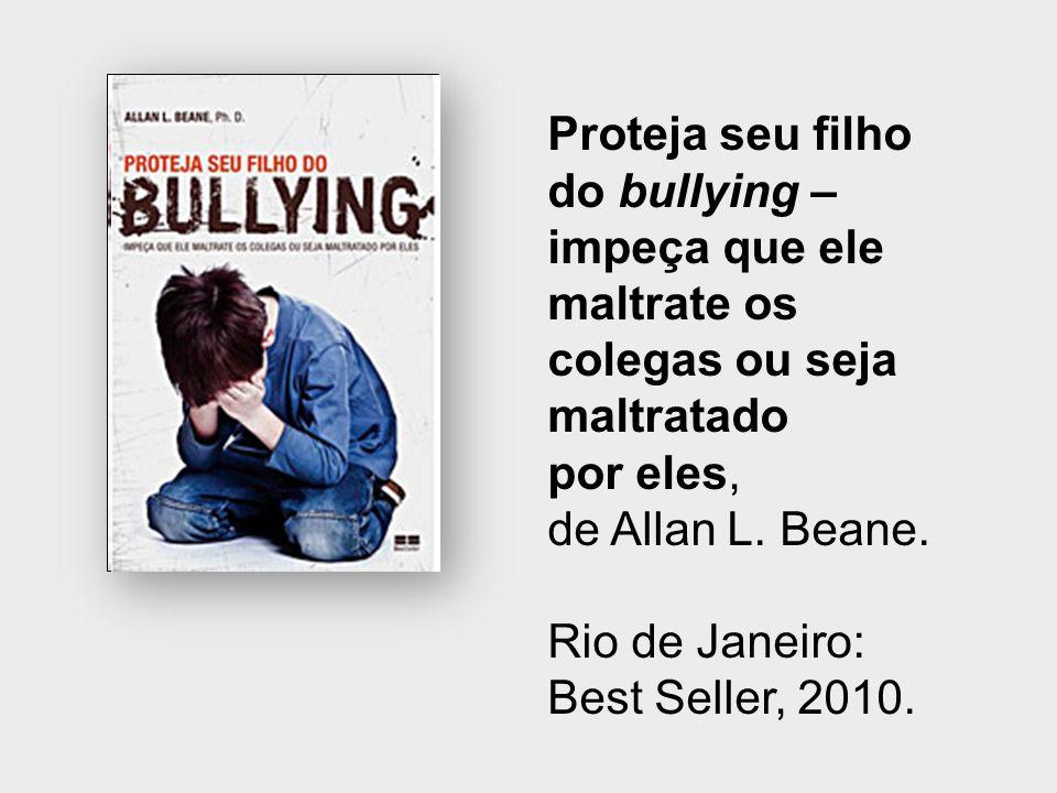 Proteja seu filho do bullying – impeça que ele maltrate os colegas ou seja maltratado por eles, de Allan L. Beane. Rio de Janeiro: Best Seller, 2010.