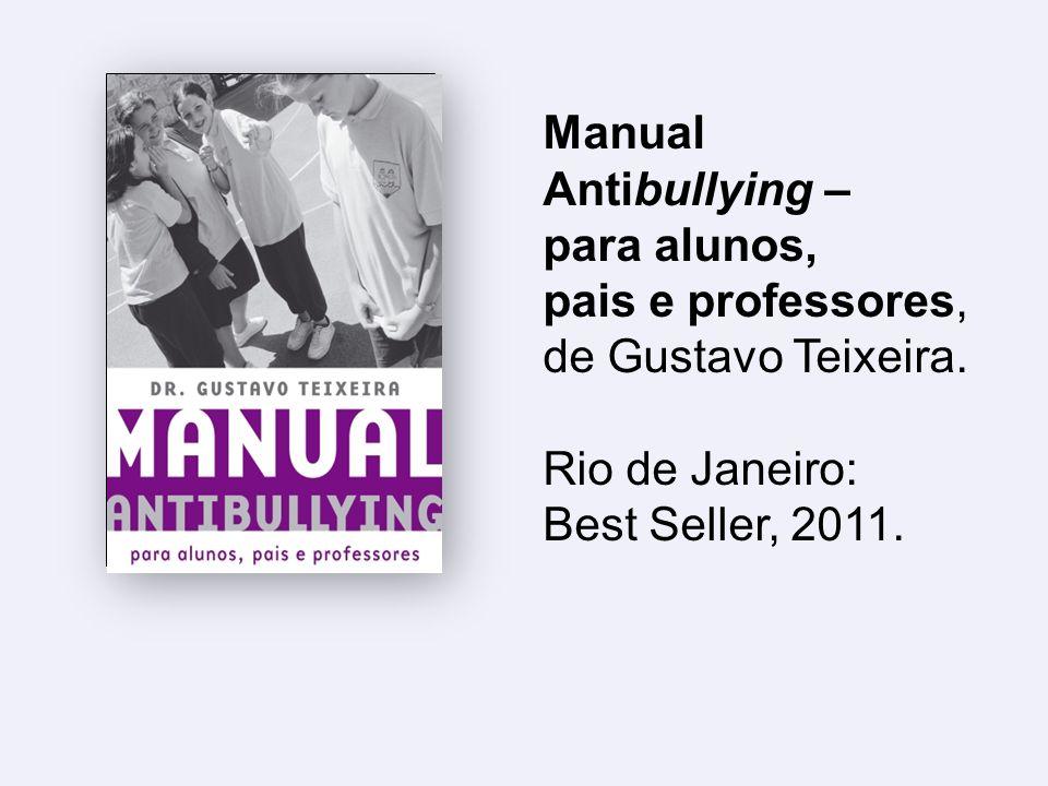 Manual Antibullying – para alunos, pais e professores, de Gustavo Teixeira. Rio de Janeiro: Best Seller, 2011.