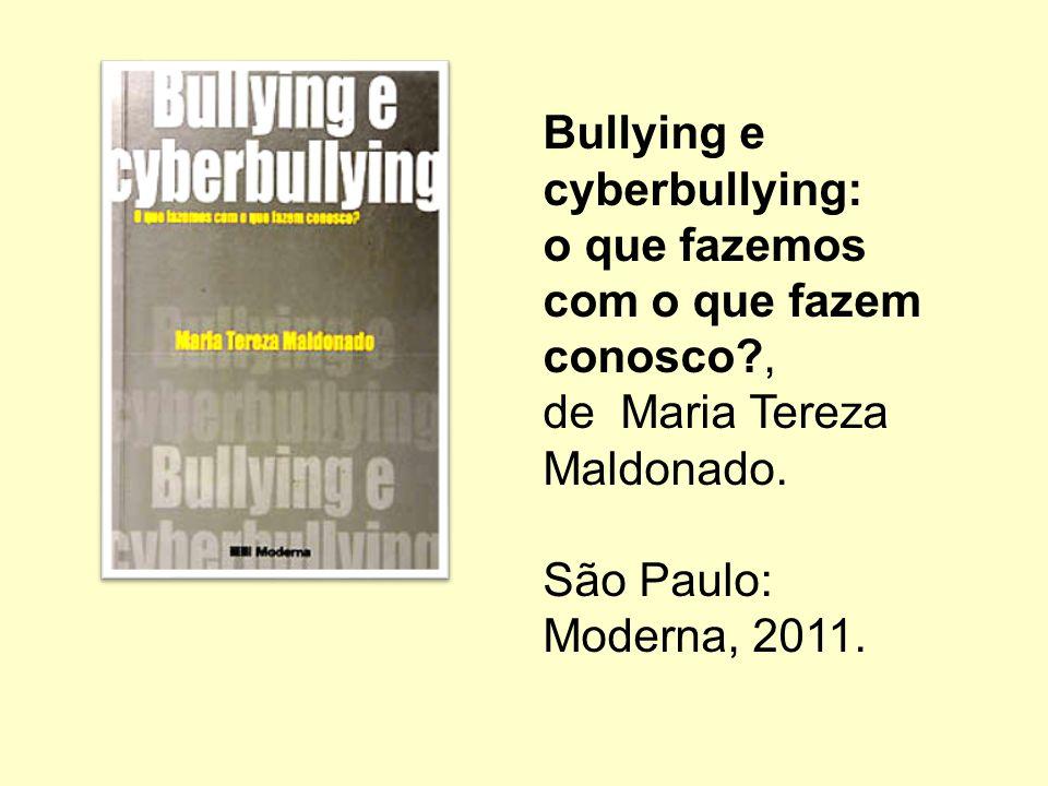Bullying e cyberbullying: o que fazemos com o que fazem conosco?, de Maria Tereza Maldonado. São Paulo: Moderna, 2011.