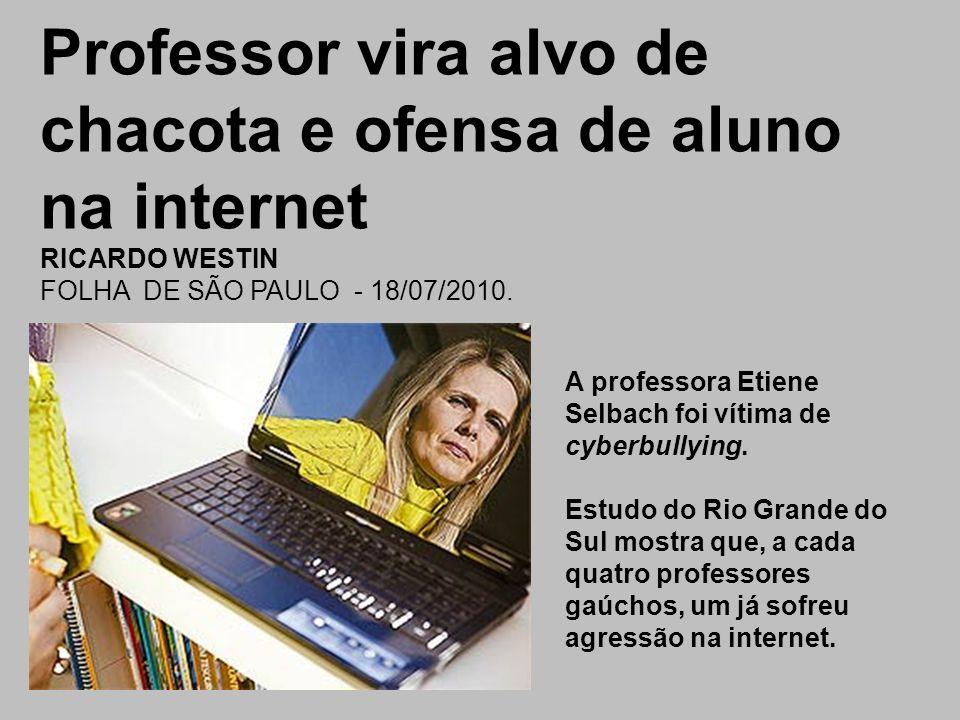 Professor vira alvo de chacota e ofensa de aluno na internet RICARDO WESTIN FOLHA DE SÃO PAULO - 18/07/2010. A professora Etiene Selbach foi vítima de