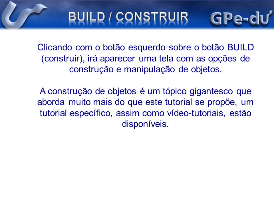 Clicando com o botão esquerdo sobre o botão BUILD (construir), irá aparecer uma tela com as opções de construção e manipulação de objetos. A construçã