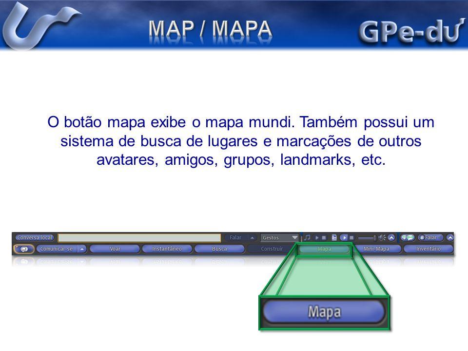 O botão mapa exibe o mapa mundi. Também possui um sistema de busca de lugares e marcações de outros avatares, amigos, grupos, landmarks, etc.