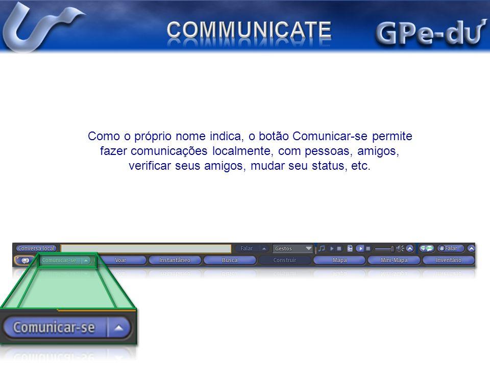 Como o próprio nome indica, o botão Comunicar-se permite fazer comunicações localmente, com pessoas, amigos, verificar seus amigos, mudar seu status,