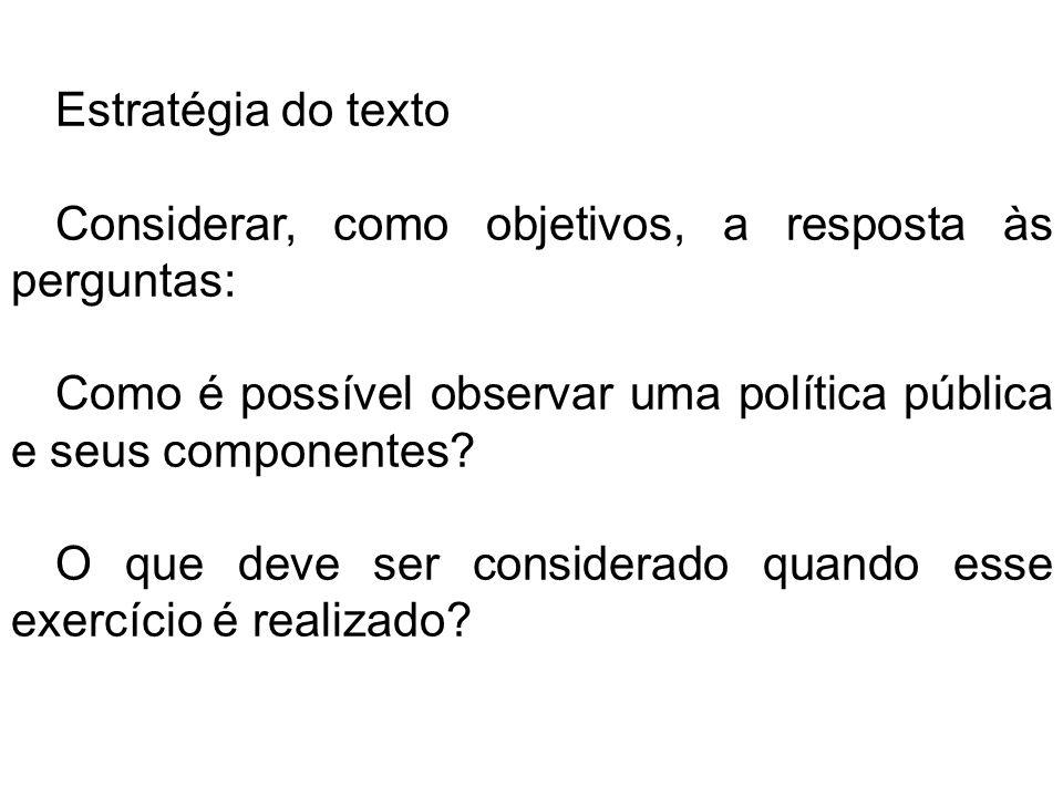 Estratégia do texto Considerar, como objetivos, a resposta às perguntas: Como é possível observar uma política pública e seus componentes.