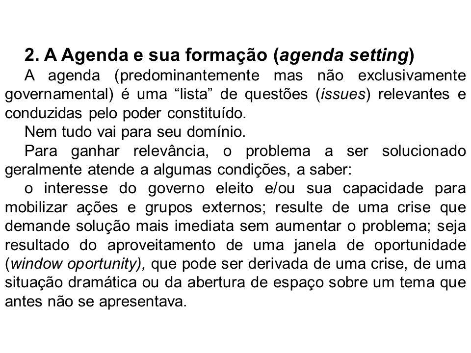 2. A Agenda e sua formação (agenda setting) A agenda (predominantemente mas não exclusivamente governamental) é uma lista de questões (issues) relevan