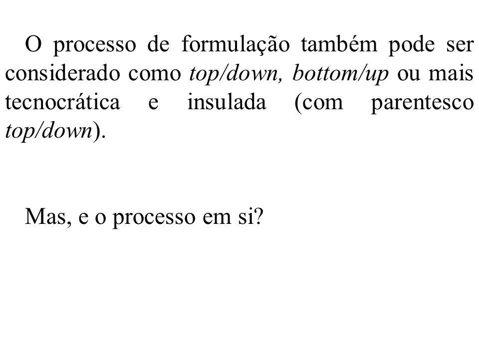O processo de formulação também pode ser considerado como top/down, bottom/up ou mais tecnocrática e insulada (com parentesco top/down). Mas, e o proc