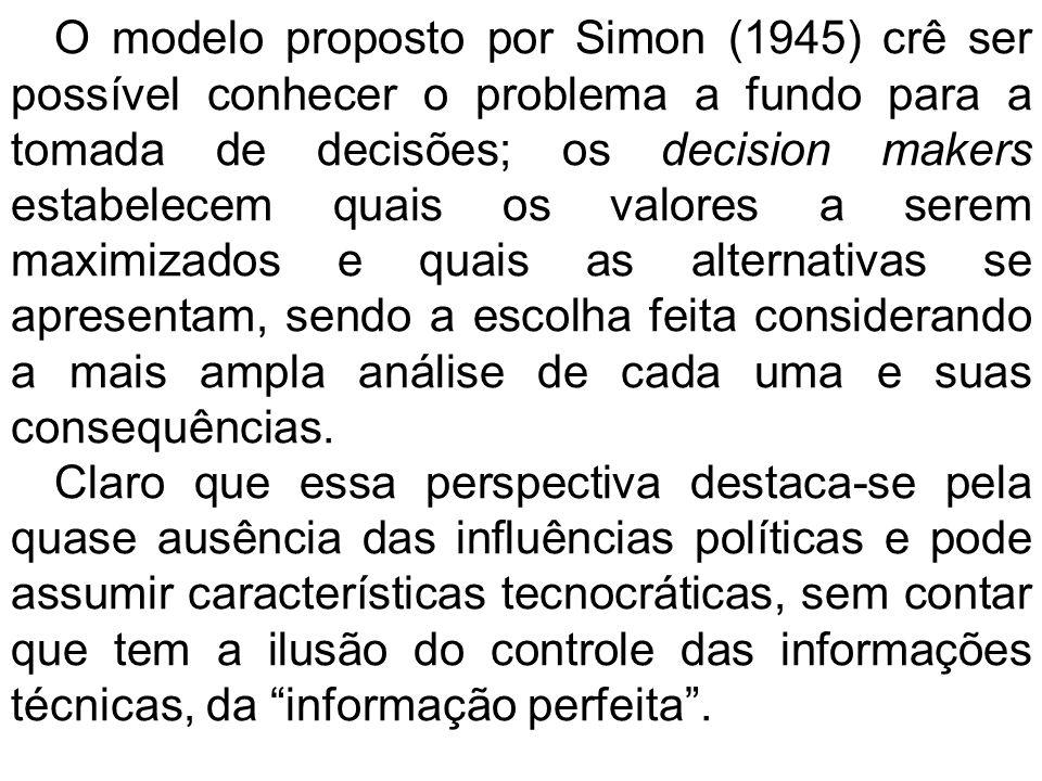 O modelo proposto por Simon (1945) crê ser possível conhecer o problema a fundo para a tomada de decisões; os decision makers estabelecem quais os valores a serem maximizados e quais as alternativas se apresentam, sendo a escolha feita considerando a mais ampla análise de cada uma e suas consequências.