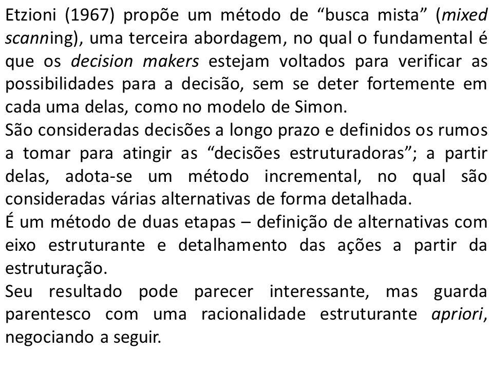 Etzioni (1967) propõe um método de busca mista (mixed scanning), uma terceira abordagem, no qual o fundamental é que os decision makers estejam voltados para verificar as possibilidades para a decisão, sem se deter fortemente em cada uma delas, como no modelo de Simon.