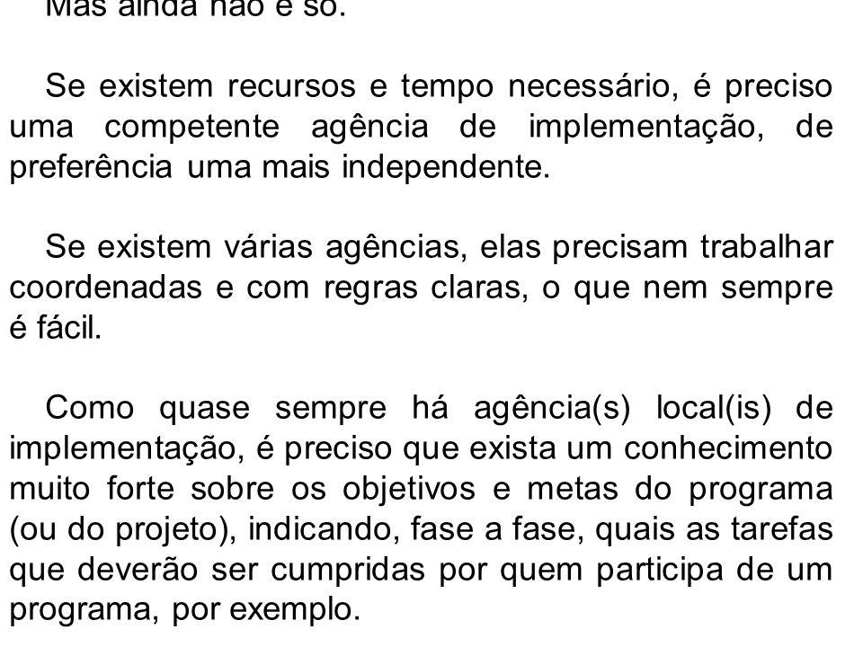 Mas ainda não é só. Se existem recursos e tempo necessário, é preciso uma competente agência de implementação, de preferência uma mais independente. S