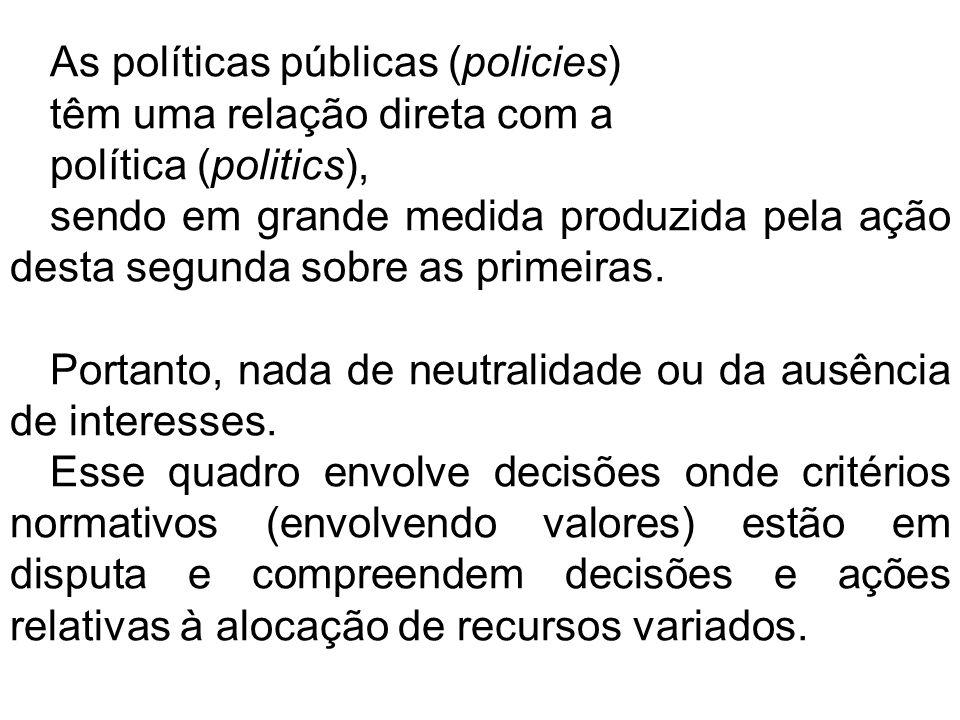 As políticas públicas (policies) têm uma relação direta com a política (politics), sendo em grande medida produzida pela ação desta segunda sobre as primeiras.