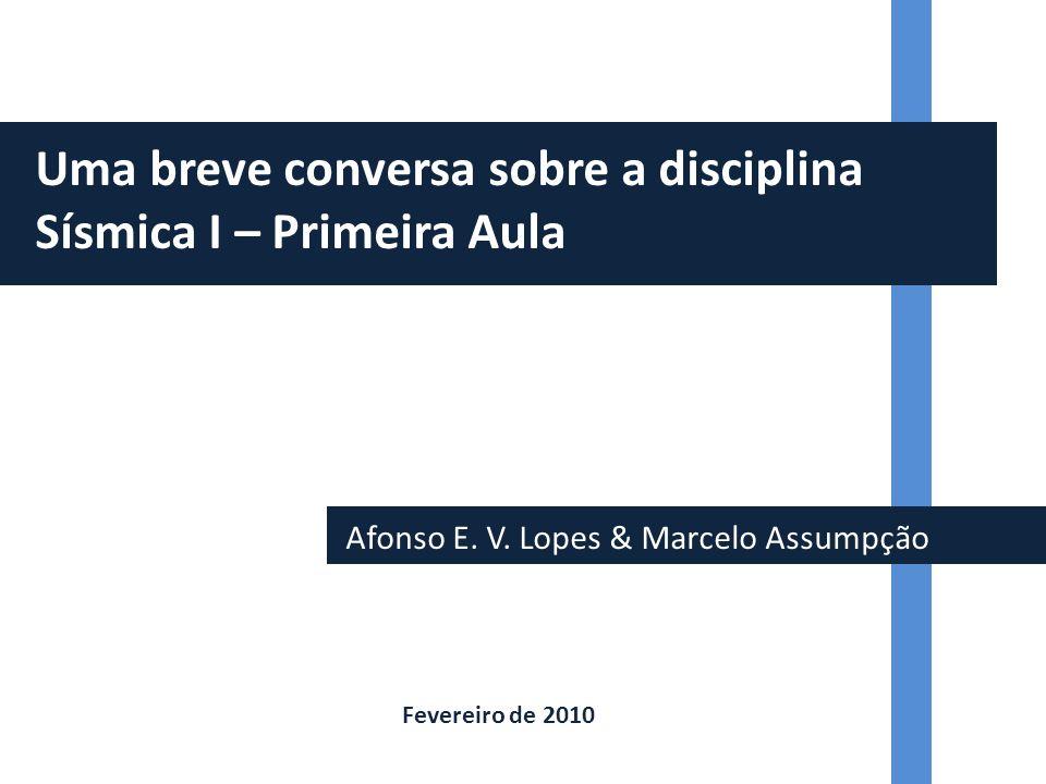 Afonso E. V. Lopes & Marcelo Assumpção Uma breve conversa sobre a disciplina Sísmica I – Primeira Aula Fevereiro de 2010