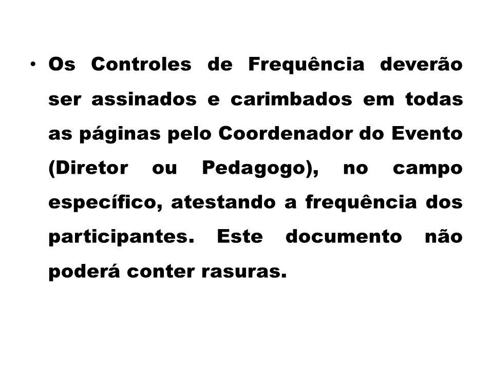Os Controles de Frequência deverão ser assinados e carimbados em todas as páginas pelo Coordenador do Evento (Diretor ou Pedagogo), no campo específic