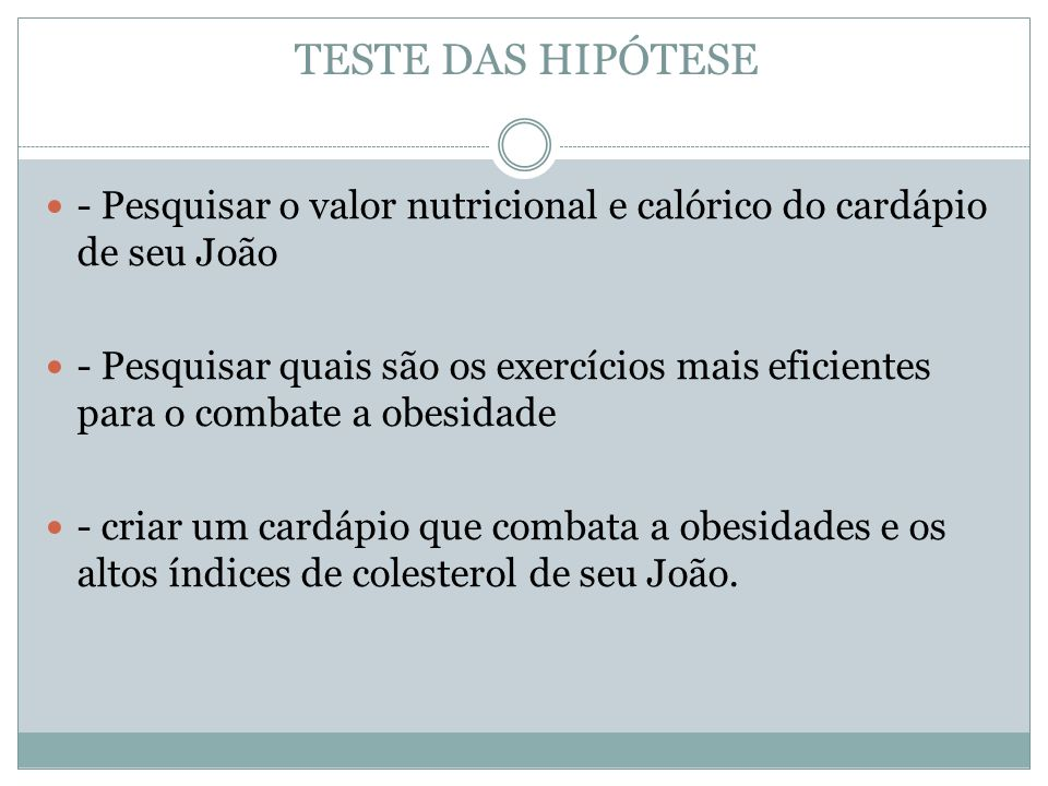 TESTE DAS HIPÓTESE - Pesquisar o valor nutricional e calórico do cardápio de seu João - Pesquisar quais são os exercícios mais eficientes para o combate a obesidade - criar um cardápio que combata a obesidades e os altos índices de colesterol de seu João.