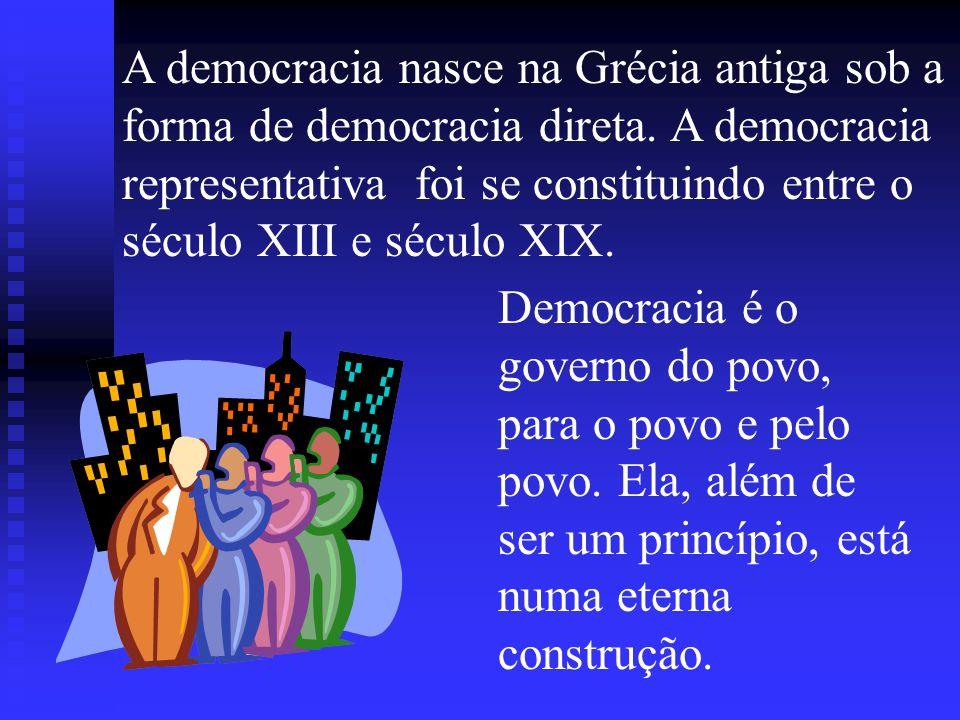 A democracia nasce na Grécia antiga sob a forma de democracia direta. A democracia representativa foi se constituindo entre o século XIII e século XIX