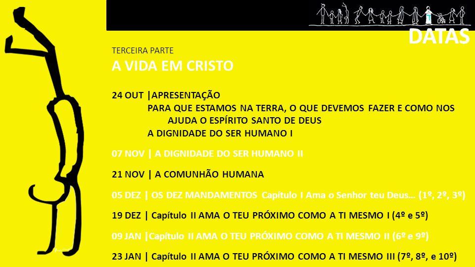 24 OUT  APRESENTAÇÃO PARA QUE ESTAMOS NA TERRA, O QUE DEVEMOS FAZER E COMO NOS AJUDA O ESPÍRITO SANTO DE DEUS A DIGNIDADE DO SER HUMANO I 07 NOV   A DIGNIDADE DO SER HUMANO II 21 NOV   A COMUNHÃO HUMANA 05 DEZ   OS DEZ MANDAMENTOS Capítulo I Ama o Senhor teu Deus… (1º, 2º, 3º) 19 DEZ   Capítulo II AMA O TEU PRÓXIMO COMO A TI MESMO I (4º e 5º) 09 JAN  Capítulo II AMA O TEU PRÓXIMO COMO A TI MESMO II (6º e 9º) 23 JAN   Capítulo II AMA O TEU PRÓXIMO COMO A TI MESMO III (7º, 8º, e 10º) DATAS TERCEIRA PARTE A VIDA EM CRISTO DATAS