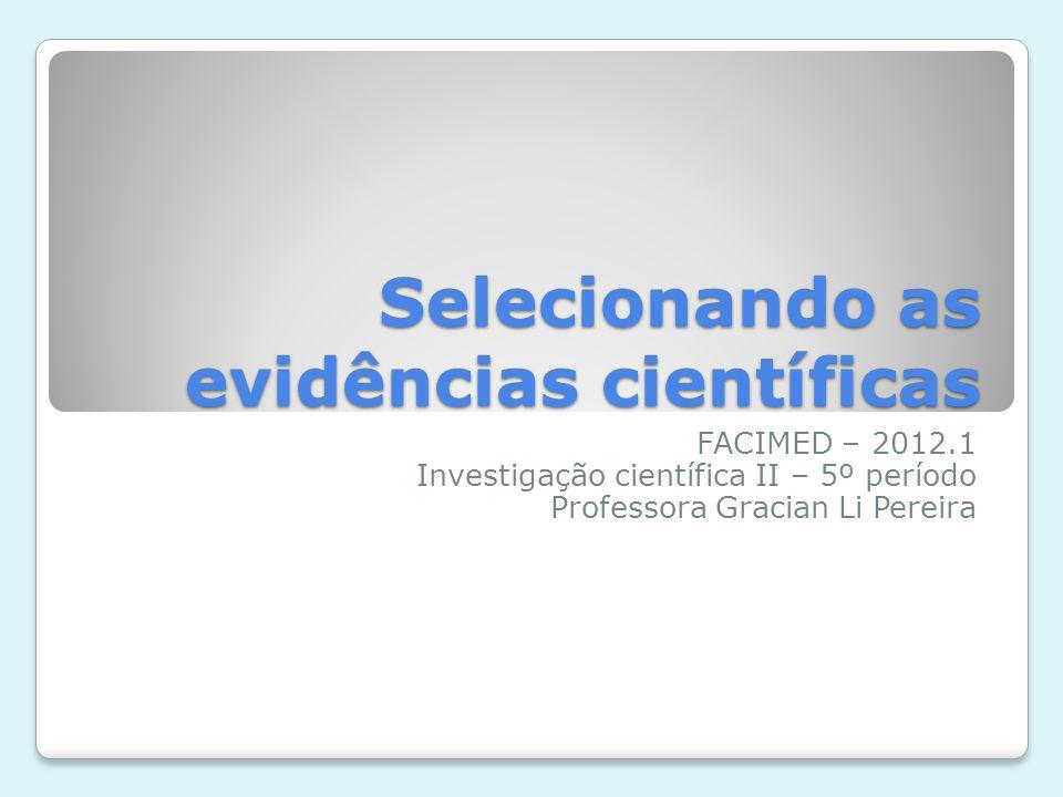 Selecionando as evidências científicas FACIMED – 2012.1 Investigação científica II – 5º período Professora Gracian Li Pereira