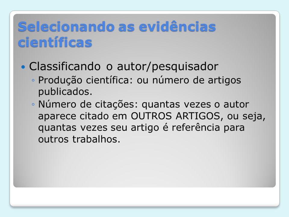Selecionando as evidências científicas Classificando o autor/pesquisador Produção científica: ou número de artigos publicados. Número de citações: qua