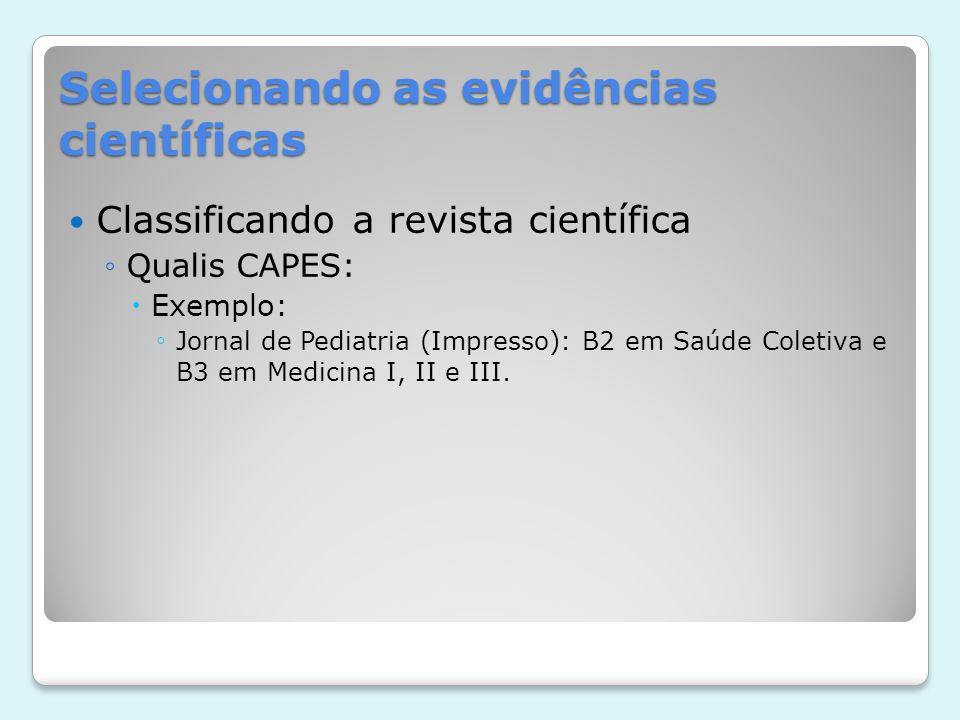 Selecionando as evidências científicas Classificando a revista científica Qualis CAPES: Exemplo: Jornal de Pediatria (Impresso): B2 em Saúde Coletiva