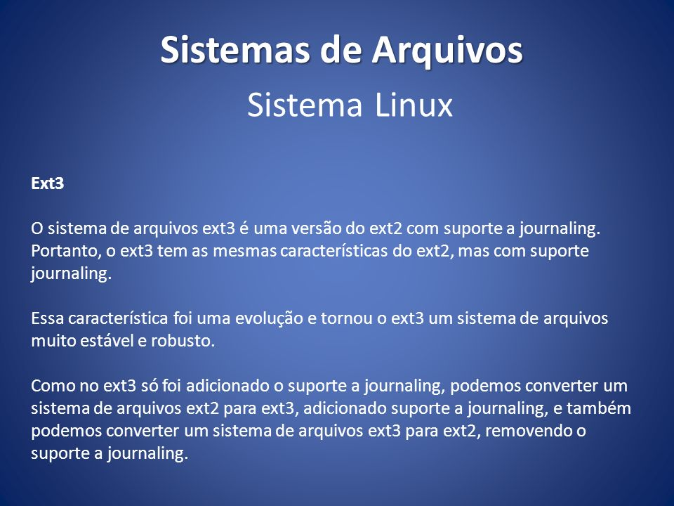 Sistemas de Arquivos Ext3 O sistema de arquivos ext3 é uma versão do ext2 com suporte a journaling. Portanto, o ext3 tem as mesmas características do