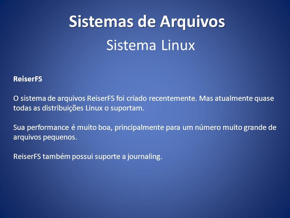 Sistemas de Arquivos ReiserFS O sistema de arquivos ReiserFS foi criado recentemente. Mas atualmente quase todas as distribuições Linux o suportam. Su