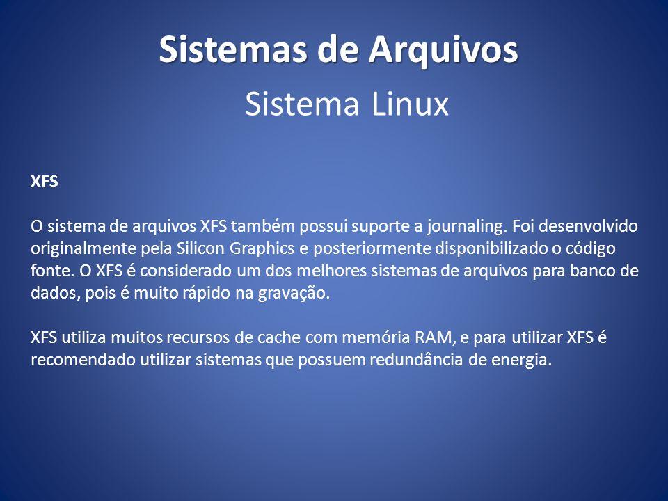 Sistemas de Arquivos XFS O sistema de arquivos XFS também possui suporte a journaling. Foi desenvolvido originalmente pela Silicon Graphics e posterio