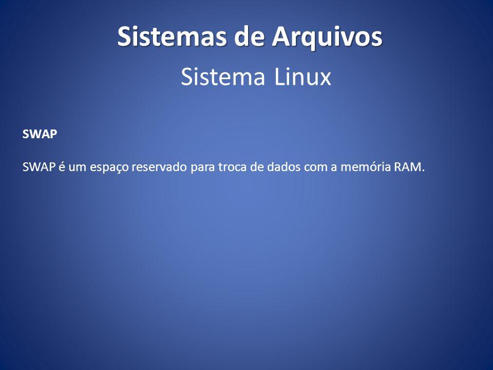 Sistemas de Arquivos SWAP SWAP é um espaço reservado para troca de dados com a memória RAM. Sistema Linux