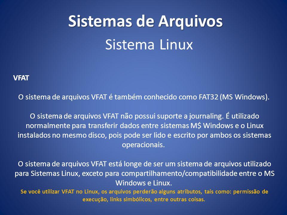 Sistemas de Arquivos VFAT O sistema de arquivos VFAT é também conhecido como FAT32 (MS Windows). O sistema de arquivos VFAT não possui suporte a journ