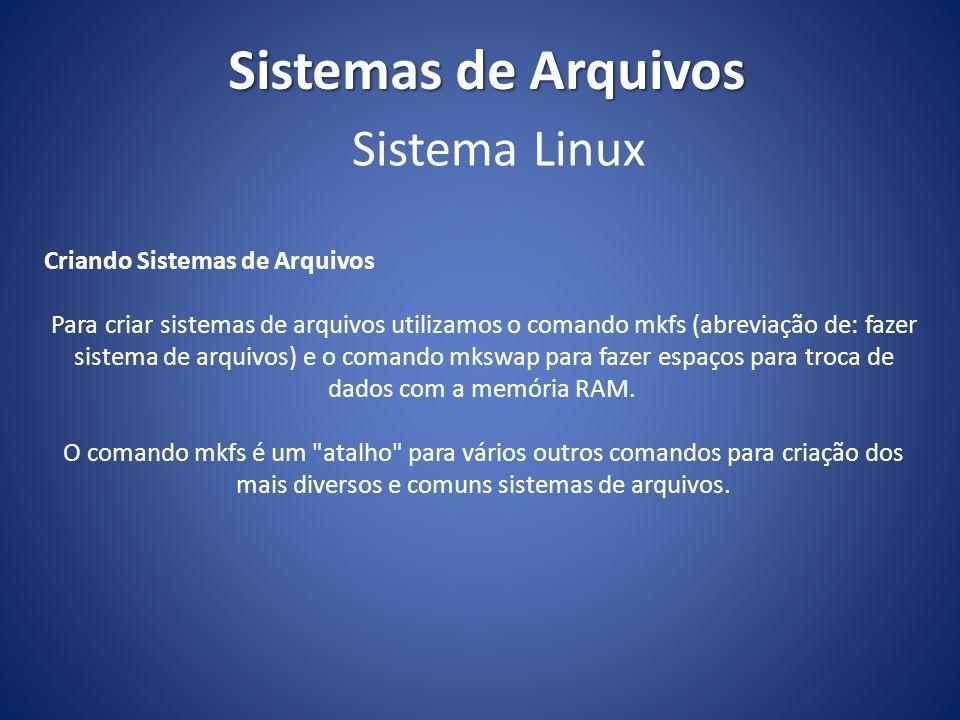 Sistemas de Arquivos Criando Sistemas de Arquivos Para criar sistemas de arquivos utilizamos o comando mkfs (abreviação de: fazer sistema de arquivos)