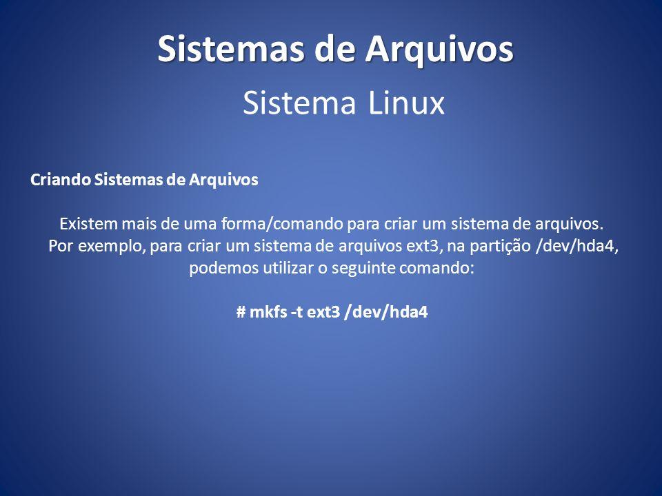 Sistemas de Arquivos Criando Sistemas de Arquivos Existem mais de uma forma/comando para criar um sistema de arquivos. Por exemplo, para criar um sist