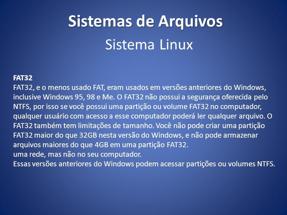 Sistemas de Arquivos FAT32 FAT32, e o menos usado FAT, eram usados em versões anteriores do Windows, inclusive Windows 95, 98 e Me. O FAT32 não possui