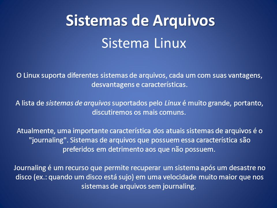 Sistemas de Arquivos O Linux suporta diferentes sistemas de arquivos, cada um com suas vantagens, desvantagens e características. A lista de sistemas