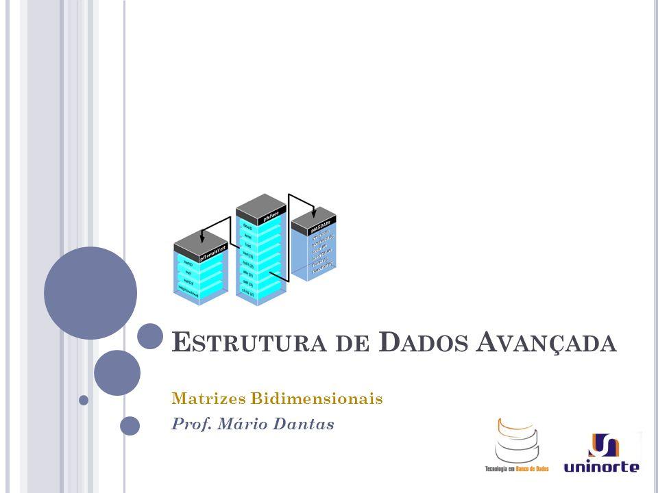 E STRUTURA DE D ADOS A VANÇADA Matrizes Bidimensionais Prof. Mário Dantas